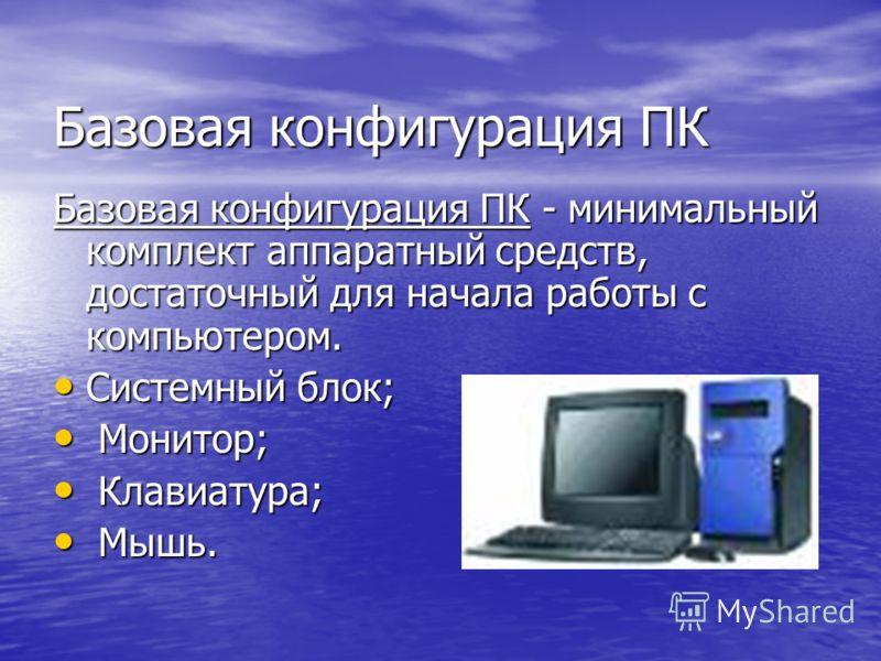 Базовая конфигурация ПК Базовая конфигурация ПК - минимальный комплект аппаратный средств, достаточный для начала работы с компьютером. Системный блок; Системный блок; Монитор; Монитор; Клавиатура; Клавиатура; Мышь. Мышь.