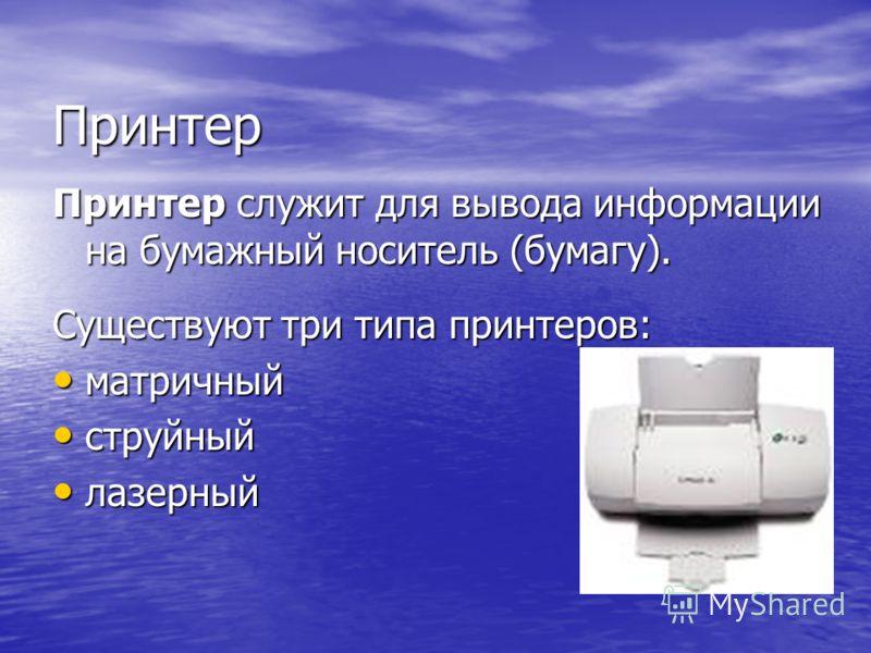 Принтер Принтер служит для вывода информации на бумажный носитель (бумагу). Существуют три типа принтеров: матричный матричный струйный струйный лазерный лазерный