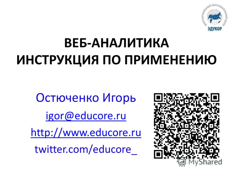 ВЕБ-АНАЛИТИКА ИНСТРУКЦИЯ ПО ПРИМЕНЕНИЮ Остюченко Игорь igor@educore.ru http://www.educore.ru twitter.com/educore_