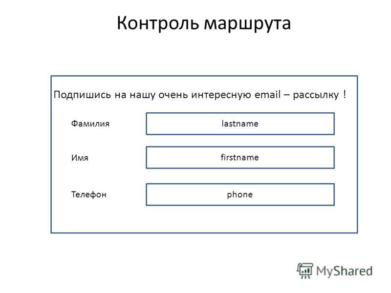 Контроль маршрута lastname Фамилия firstname Имя phone Телефон Подпишись на нашу очень интересную email – рассылку !