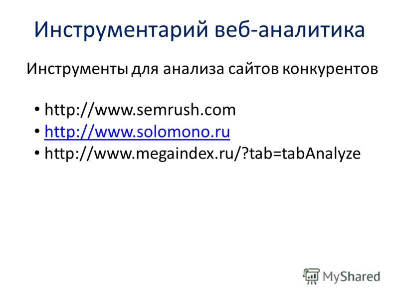 Инструментарий веб-аналитика Инструменты для анализа сайтов конкурентов http://www.semrush.com http://www.solomono.ru http://www.megaindex.ru/?tab=tabAnalyze