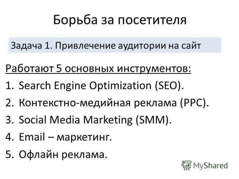 Борьба за посетителя Работают 5 основных инструментов: 1.Search Engine Optimization (SEO). 2.Контекстно-медийная реклама (PPC). 3.Social Media Marketing (SMM). 4.Email – маркетинг. 5.Офлайн реклама. Задача 1. Привлечение аудитории на сайт