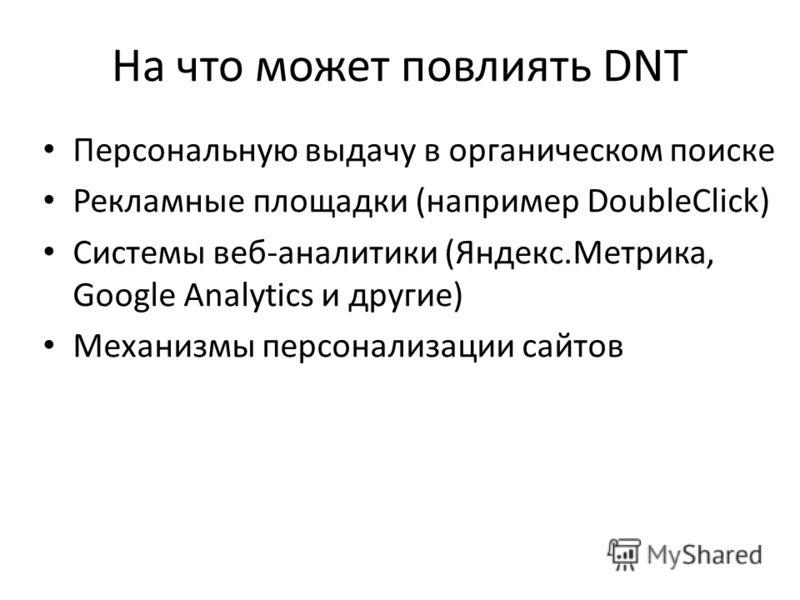 На что может повлиять DNT Персональную выдачу в органическом поиске Рекламные площадки (например DoubleClick) Системы веб-аналитики (Яндекс.Метрика, Google Analytics и другие) Механизмы персонализации сайтов