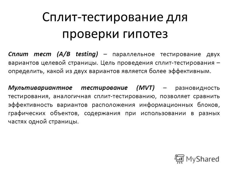 Сплит тест (A/B testing) – параллельное тестирование двух вариантов целевой страницы. Цель проведения сплит-тестирования – определить, какой из двух вариантов является более эффективным. Мультивариантное тестирование (MVT) – разновидность тестировани