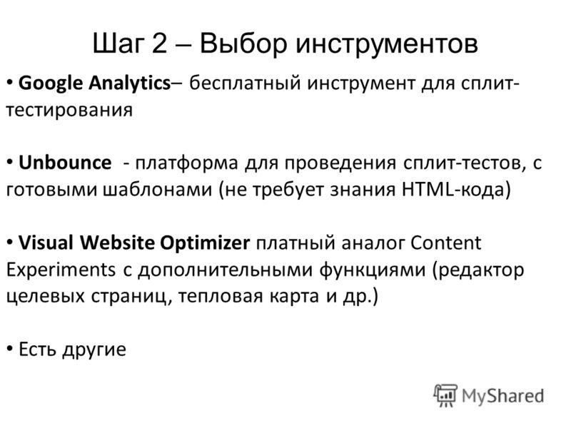 Шаг 2 – Выбор инструментов Google Analytics– бесплатный инструмент для сплит- тестирования Unbounce - платформа для проведения сплит-тестов, с готовыми шаблонами (не требует знания HTML-кода) Visual Website Optimizer платный аналог Content Experiment