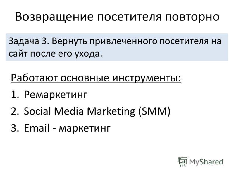 Работают основные инструменты: 1.Ремаркетинг 2.Social Media Marketing (SMM) 3.Email - маркетинг Возвращение посетителя повторно Задача 3. Вернуть привлеченного посетителя на сайт после его ухода.
