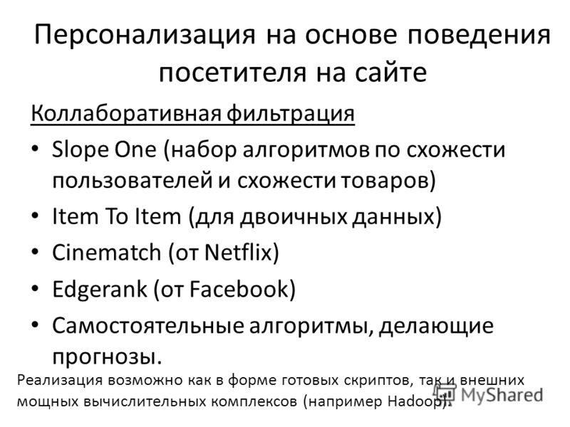 Коллаборативная фильтрация Slope One (набор алгоритмов по схожести пользователей и схожести товаров) Item To Item (для двоичных данных) Cinematch (от Netflix) Edgerank (от Facebook) Самостоятельные алгоритмы, делающие прогнозы. Персонализация на осно