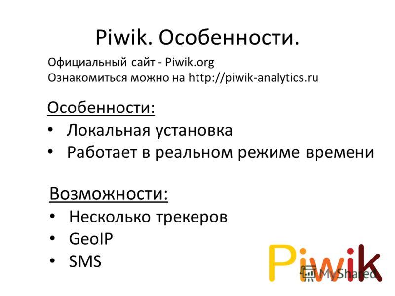 Piwik. Особенности. Возможности: Несколько трекеров GeoIP SMS Особенности: Локальная установка Работает в реальном режиме времени Официальный сайт - Piwik.org Ознакомиться можно на http://piwik-analytics.ru