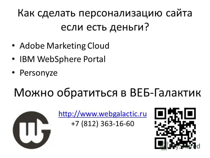 Как сделать персонализацию сайта если есть деньги? Adobe Marketing Cloud IBM WebSphere Portal Personyze Можно обратиться в ВЕБ-Галактик http://www.webgalactic.ru +7 (812) 363-16-60