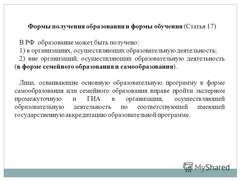 Формы получения образования и формы обучения (Статья 17) В РФ образование может быть получено: 1) в организациях, осуществляющих образовательную деятельность; 2) вне организаций, осуществляющих образовательную деятельность (в форме семейного образова
