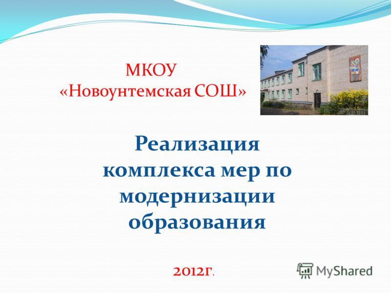 МКОУ «Новоунтемская СОШ» Реализация комплекса мер по модернизации образования 2012г.