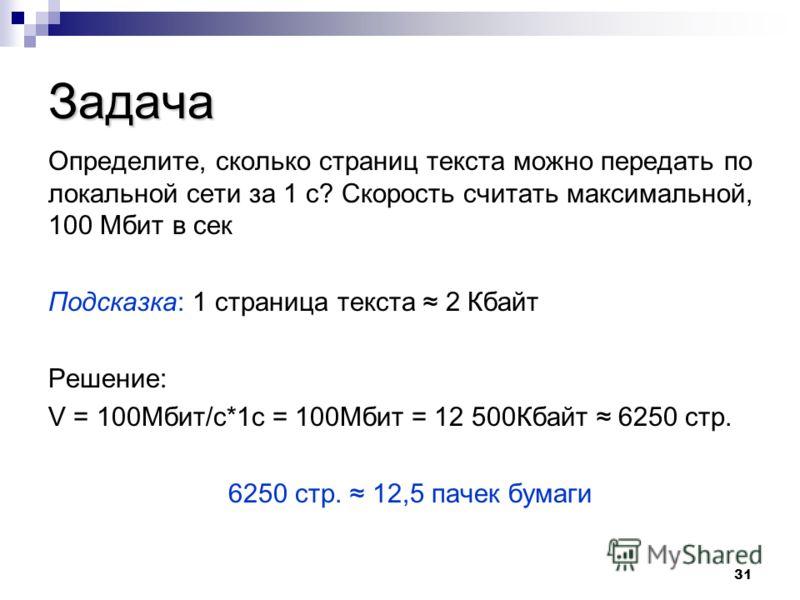31 Задача Определите, сколько страниц текста можно передать по локальной сети за 1 с? Скорость считать максимальной, 100 Мбит в сек Подсказка: 1 страница текста 2 Кбайт Решение: V = 100Мбит/с*1с = 100Мбит = 12 500Кбайт 6250 стр. 6250 стр. 12,5 пачек