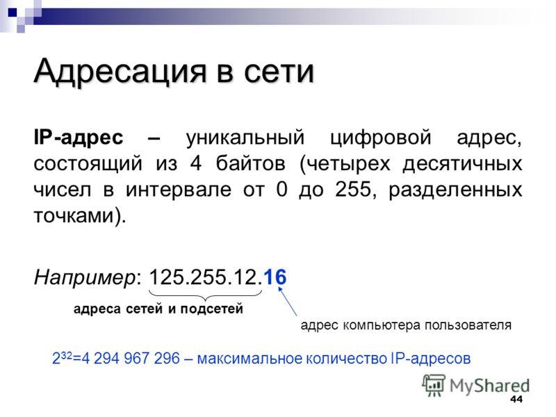 44 Адресация в сети IP-адрес – уникальный цифровой адрес, состоящий из 4 байтов (четырех десятичных чисел в интервале от 0 до 255, разделенных точками). Например: 125.255.12.16 адреса сетей и подсетей адрес компьютера пользователя 2 32 =4 294 967 296