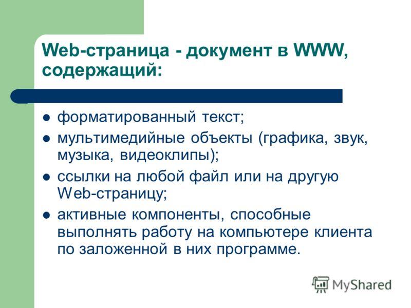 Web-страница - документ в WWW, содержащий: форматированный текст; мультимедийные объекты (графика, звук, музыка, видеоклипы); ссылки на любой файл или на другую Web-страницу; активные компоненты, способные выполнять работу на компьютере клиента по за