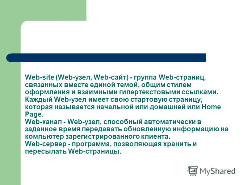 Web-site (Web-узел, Web-сайт) - группа Web-страниц, связанных вместе единой темой, общим стилем оформления и взаимными гипертекстовыми ссылками. Каждый Web-узел имеет свою стартовую страницу, которая называется начальной или домашней или Home Page. W