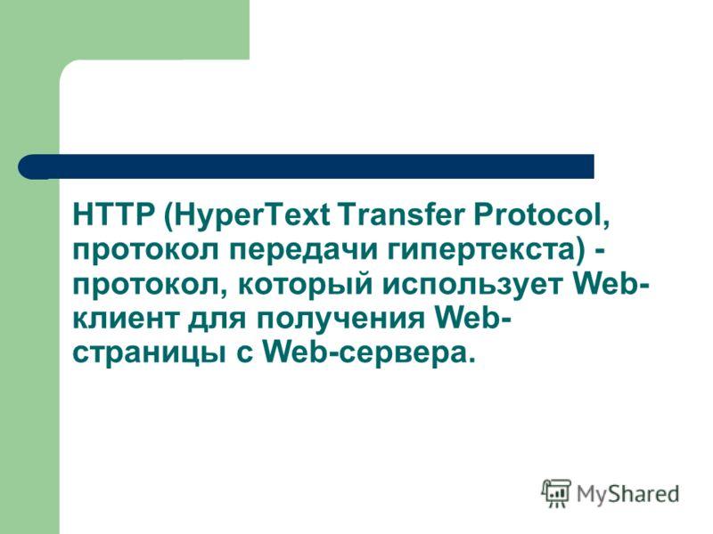 HTTP (HyperText Transfer Protocol, протокол передачи гипертекста) - протокол, который использует Web- клиент для получения Web- страницы с Web-сервера.