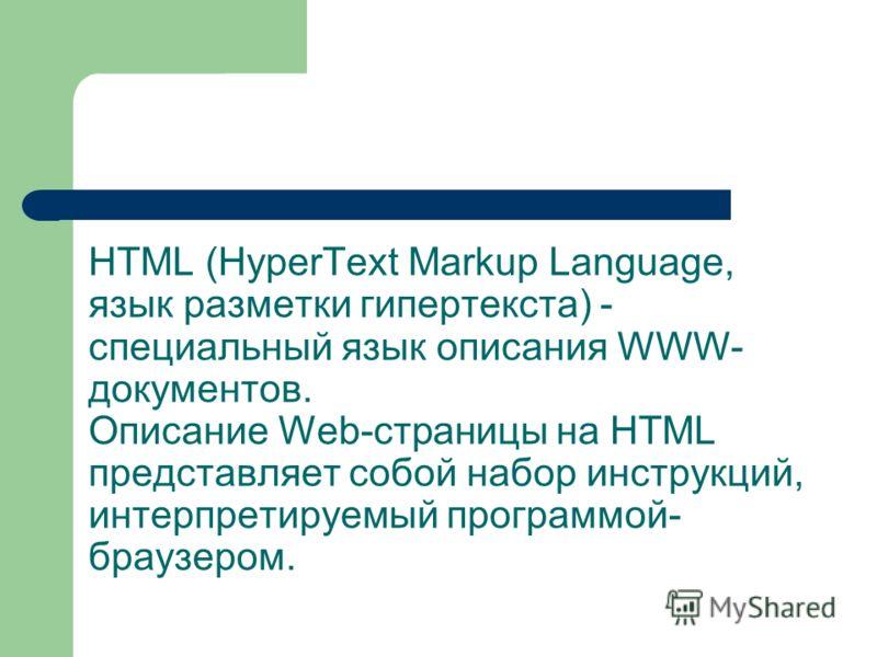 HTML (HyperText Markup Language, язык разметки гипертекста) - специальный язык описания WWW- документов. Описание Web-страницы на HTML представляет собой набор инструкций, интерпретируемый программой- браузером.