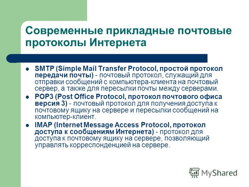 Современные прикладные почтовые протоколы Интернета SMTP (Simple Mail Transfer Protocol, простой протокол передачи почты) - почтовый протокол, служащий для отправки сообщений с компьютера-клиента на почтовый сервер, а также для пересылки почты между