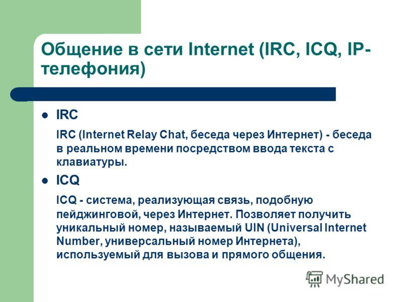 Общение в сети Internet (IRC, ICQ, IP- телефония) IRC IRC (Internet Relay Chat, беседа через Интернет) - беседа в реальном времени посредством ввода текста с клавиатуры. ICQ ICQ - система, реализующая связь, подобную пейджинговой, через Интернет. Поз
