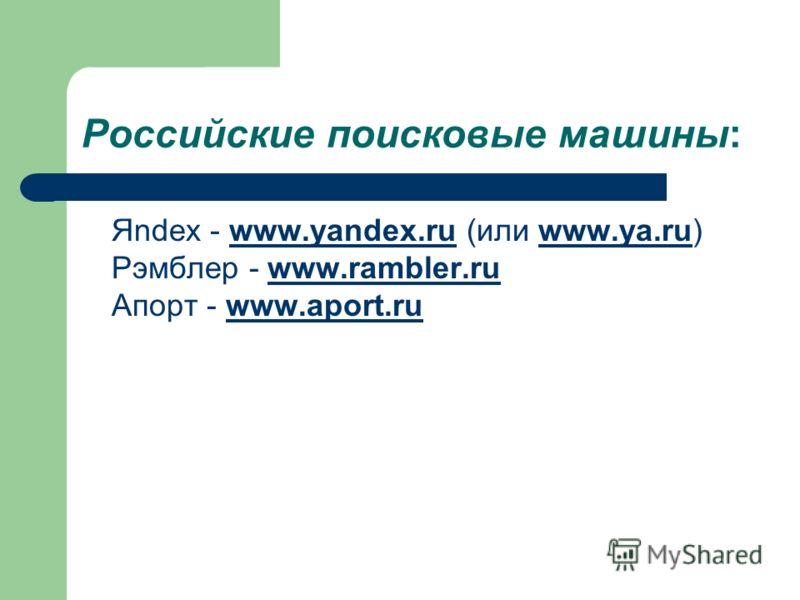 Российские поисковые машины: Яndex - www.yandex.ru (или www.ya.ru) Рэмблер - www.rambler.ru Апорт - www.aport.ruwww.yandex.ruwww.ya.ruwww.rambler.ruwww.aport.ru