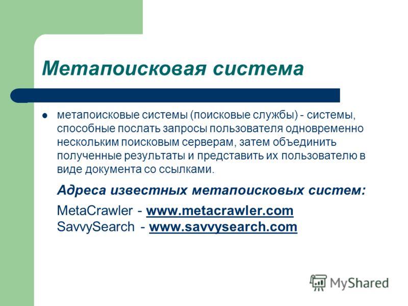 Метапоисковая система метапоисковые системы (поисковые службы) - системы, способные послать запросы пользователя одновременно нескольким поисковым серверам, затем объединить полученные результаты и представить их пользователю в виде документа со ссыл