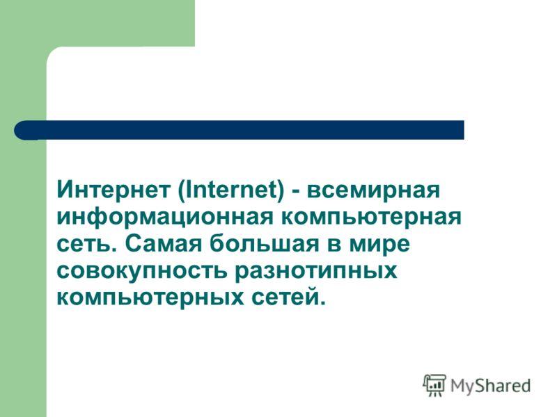 Интернет (Internet) - всемирная информационная компьютерная сеть. Самая большая в мире совокупность разнотипных компьютерных сетей.