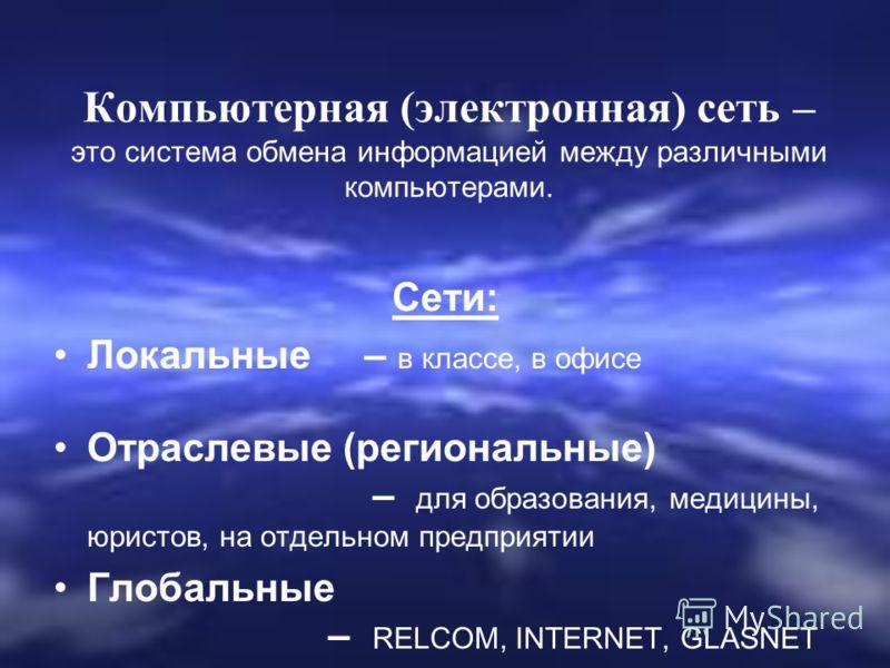 Компьютерная (электронная) сеть – это система обмена информацией между различными компьютерами. Сети: Локальные – в классе, в офисе Отраслевые (региональные) – для образования, медицины, юристов, на отдельном предприятии Глобальные – RELCOM, INTERNET