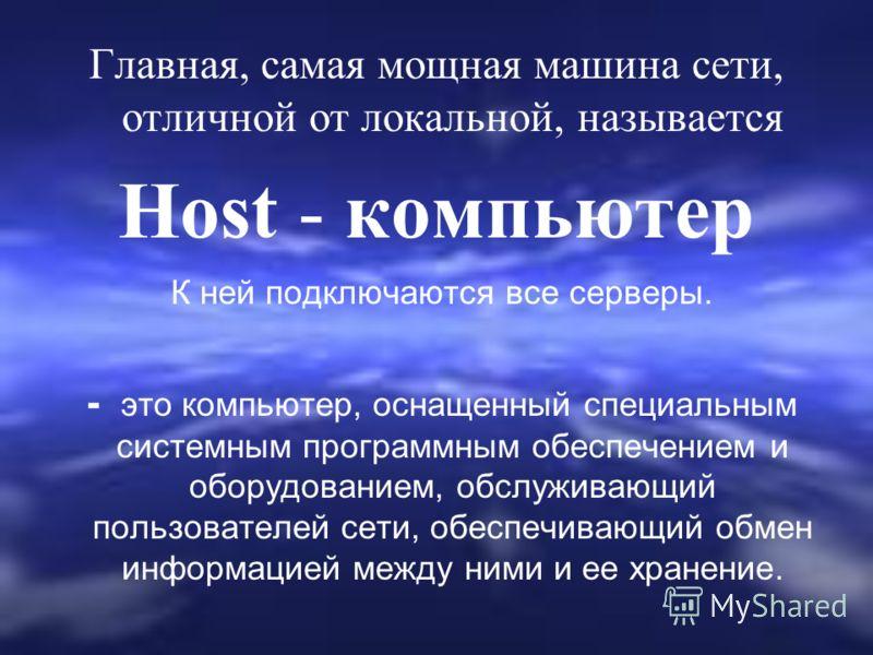 Главная, самая мощная машина сети, отличной от локальной, называется Host - компьютер К ней подключаются все серверы. - это компьютер, оснащенный специальным системным программным обеспечением и оборудованием, обслуживающий пользователей сети, обеспе