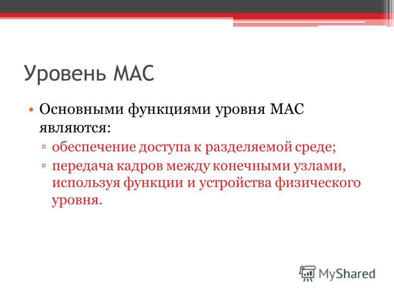 Уровень MAC Основными функциями уровня MAC являются: обеспечение доступа к разделяемой среде; передача кадров между конечными узлами, используя функции и устройства физического уровня.