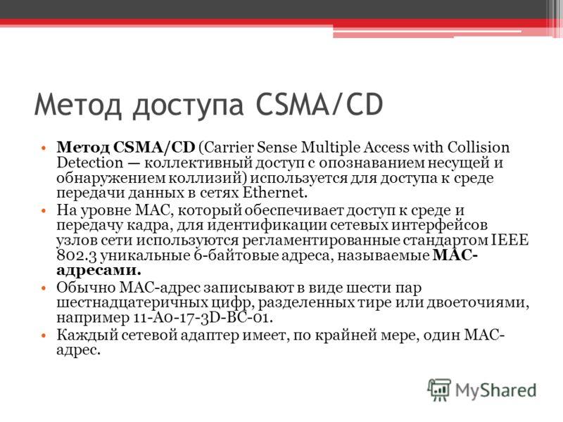 Метод доступа CSMA/CD Метод CSMA/CD (Carrier Sense Multiple Access with Collision Detection коллективный доступ с опознаванием несущей и обнаружением коллизий) используется для доступа к среде передачи данных в сетях Ethernet. На уровне MAC, который