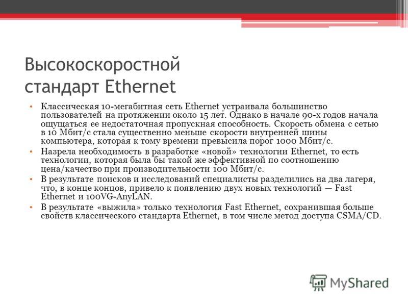 Высокоскоростной стандарт Ethernet Классическая 10-мегабитная сеть Ethernet устраивала большинство пользователей на протяжении около 15 лет. Однако в начале 90-х годов начала ощущаться ее недостаточная пропускная способность. Скорость обмена с сетью