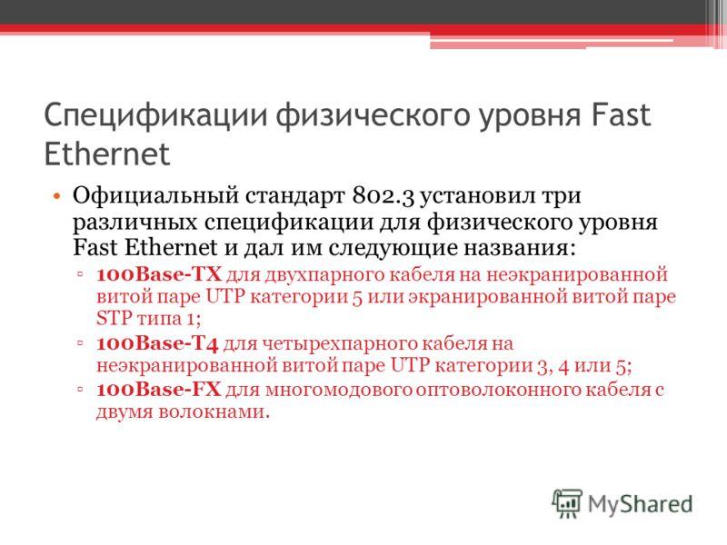 Спецификации физического уровня Fast Ethernet Официальный стандарт 802.3 установил три различных спецификации для физического уровня Fast Ethernet и дал им следующие названия: 100Base-TX для двухпарного кабеля на неэкранированной витой паре UTP катег
