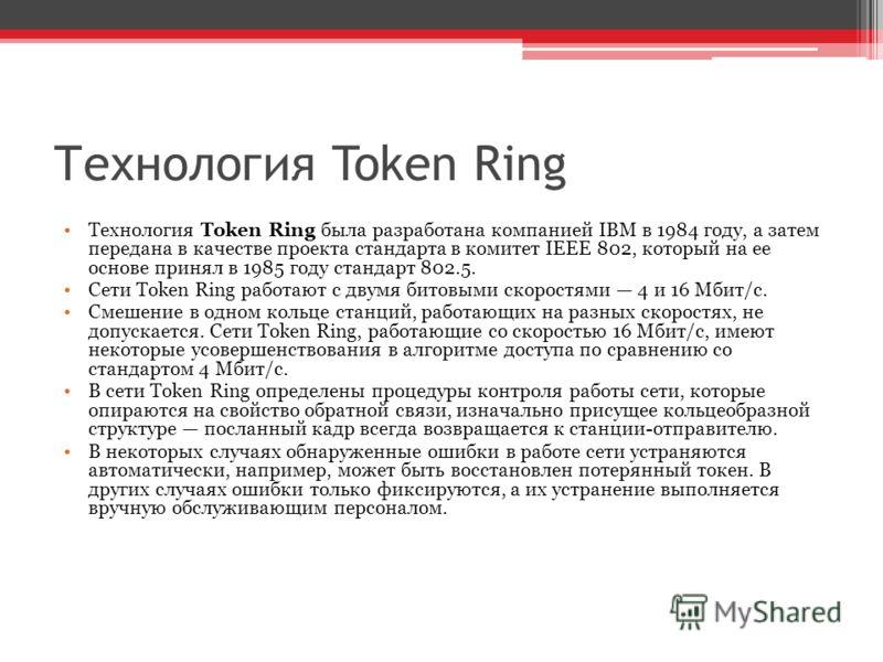 Технология Token Ring Технология Token Ring была разработана компанией IBM в 1984 году, а затем передана в качестве проекта стандарта в комитет IEEE 802, который на ее основе принял в 1985 году стандарт 802.5. Сети Token Ring работают с двумя битовым