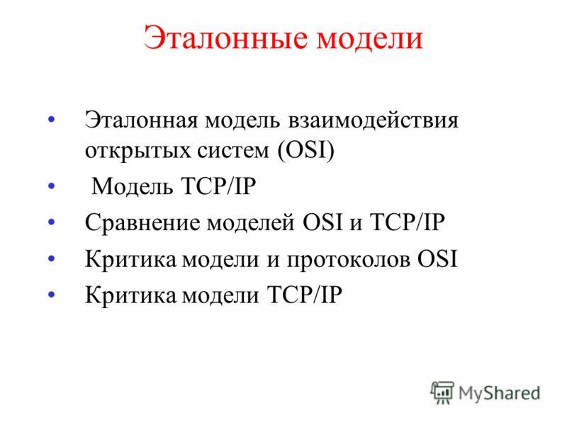 Эталонные модели Эталонная модель взаимодействия открытых систем (OSI) Модель TCP/IP Сравнение моделей OSI и TCP/IP Критика модели и протоколов OSI Критика модели TCP/IP