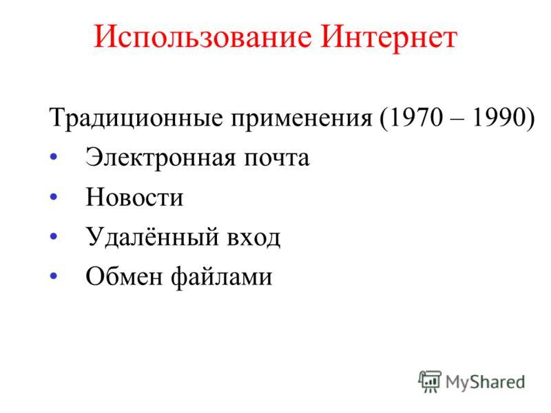 Использование Интернет Традиционные применения (1970 – 1990) Электронная почта Новости Удалённый вход Обмен файлами