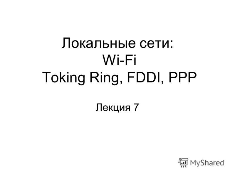 Локальные сети: Wi-Fi Toking Ring, FDDI, PPP Лекция 7