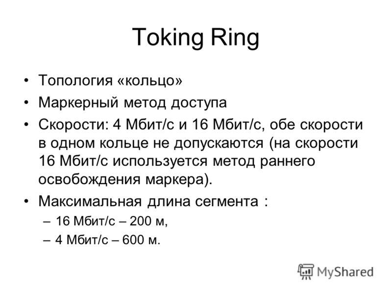Toking Ring Топология «кольцо» Маркерный метод доступа Скорости: 4 Мбит/с и 16 Мбит/с, обе скорости в одном кольце не допускаются (на скорости 16 Мбит/с используется метод раннего освобождения маркера). Максимальная длина сегмента : –16 Мбит/с – 200