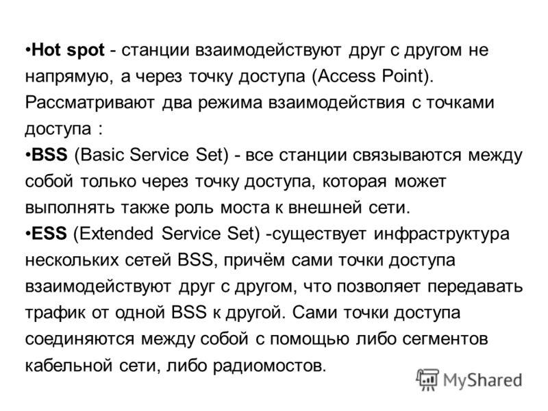 Hot spot - станции взаимодействуют друг с другом не напрямую, а через точку доступа (Access Point). Рассматривают два режима взаимодействия с точками доступа : BSS (Basic Service Set) - все станции связываются между собой только через точку доступа,