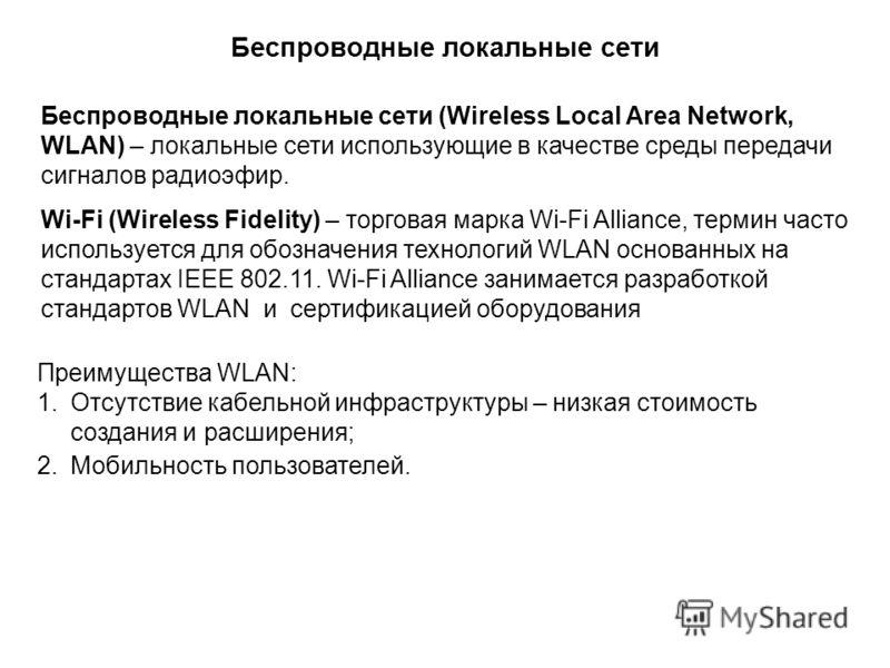 Беспроводные локальные сети (Wireless Local Area Network, WLAN) – локальные сети использующие в качестве среды передачи сигналов радиоэфир. Wi-Fi (Wireless Fidelity) – торговая марка Wi-Fi Alliance, термин часто используется для обозначения технологи
