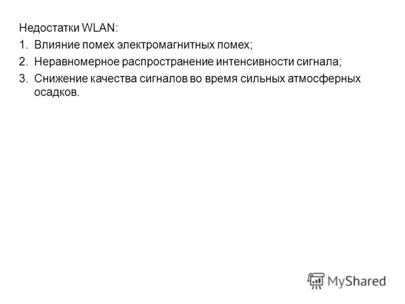 Недостатки WLAN: 1.Влияние помех электромагнитных помех; 2.Неравномерное распространение интенсивности сигнала; 3.Снижение качества сигналов во время сильных атмосферных осадков.