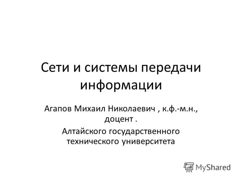 Сети и системы передачи информации Агапов Михаил Николаевич, к.ф.-м.н., доцент. Алтайского государственного технического университета