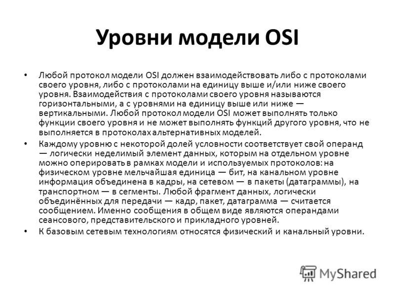Уровни модели OSI Любой протокол модели OSI должен взаимодействовать либо с протоколами своего уровня, либо с протоколами на единицу выше и/или ниже своего уровня. Взаимодействия с протоколами своего уровня называются горизонтальными, а с уровнями на