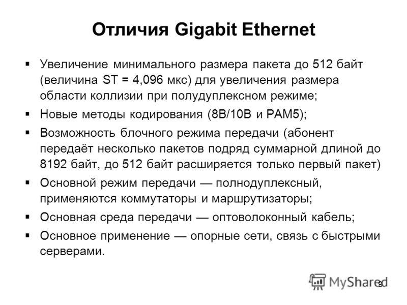 9 Отличия Gigabit Ethernet Увеличение минимального размера пакета до 512 байт (величина ST = 4,096 мкс) для увеличения размера области коллизии при полудуплексном режиме; Новые методы кодирования (8B/10B и PAM5); Возможность блочного режима передачи
