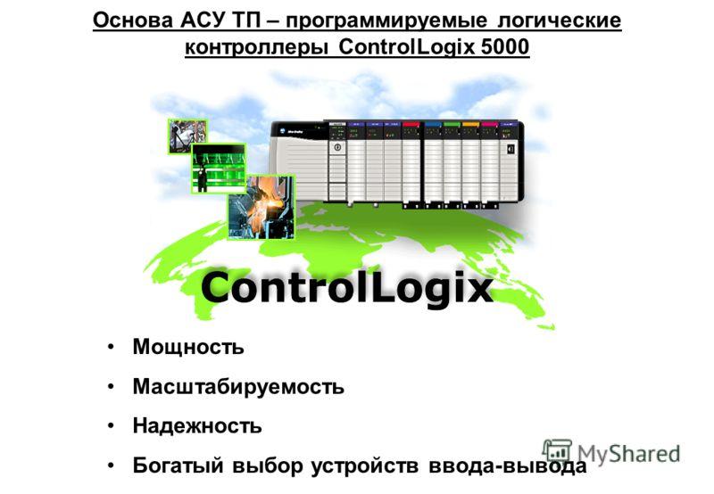 Мощность Масштабируемость Надежность Богатый выбор устройств ввода-вывода Основа АСУ ТП – программируемые логические контроллеры ControlLogix 5000