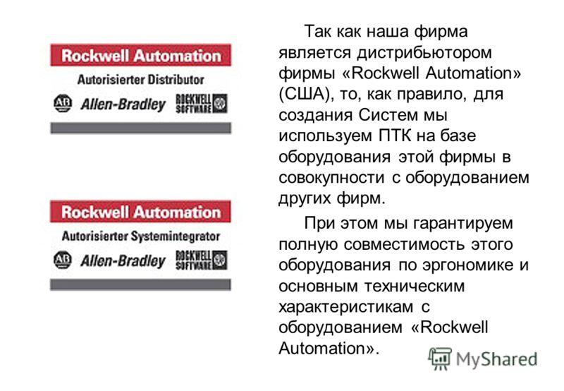 Так как наша фирма является дистрибьютором фирмы «Rockwell Automation» (США), то, как правило, для создания Систем мы используем ПТК на базе оборудования этой фирмы в совокупности с оборудованием других фирм. При этом мы гарантируем полную совместимо