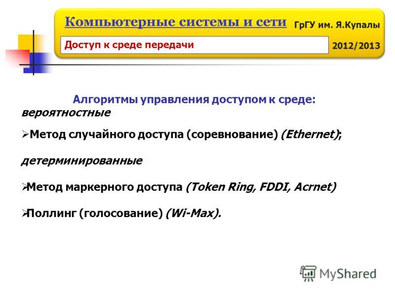 ГрГУ им. Я.Купалы 2012/2013 Компьютерные системы и сети Алгоритмы управления доступом к среде: вероятностные Метод случайного доступа (соревнование) (Ethernet); детерминированные Метод маркерного доступа (Token Ring, FDDI, Acrnet) Поллинг (голосовани