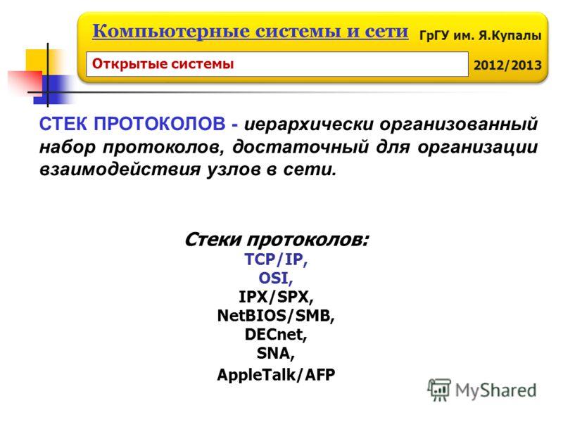 ГрГУ им. Я.Купалы 2012/2013 Компьютерные системы и сети СТЕК ПРОТОКОЛОВ - иерархически организованный набор протоколов, достаточный для организации взаимодействия узлов в сети. Стеки протоколов: TCP/IP, OSI, IPX/SPX, NetBIOS/SMB, DECnet, SNA, AppleTa