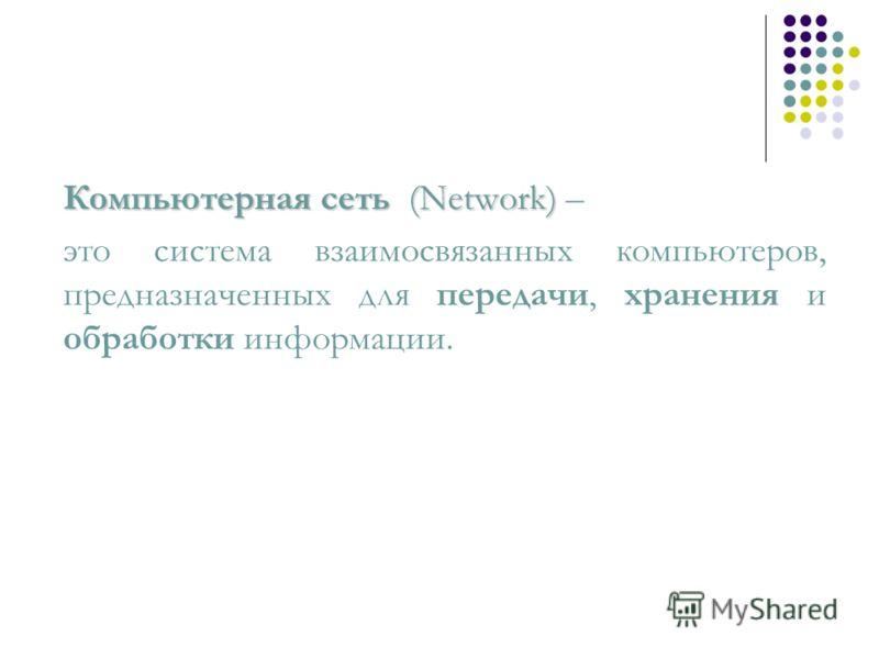 Компьютерная сеть(Network) Компьютерная сеть (Network) – это система взаимосвязанных компьютеров, предназначенных для передачи, хранения и обработки информации.