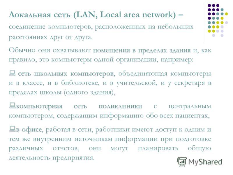 Локальная сеть (LAN, Local area network) – соединение компьютеров, расположенных на небольших расстояниях друг от друга. помещения в пределах здания Обычно они охватывают помещения в пределах здания и, как правило, это компьютеры одной организации, н