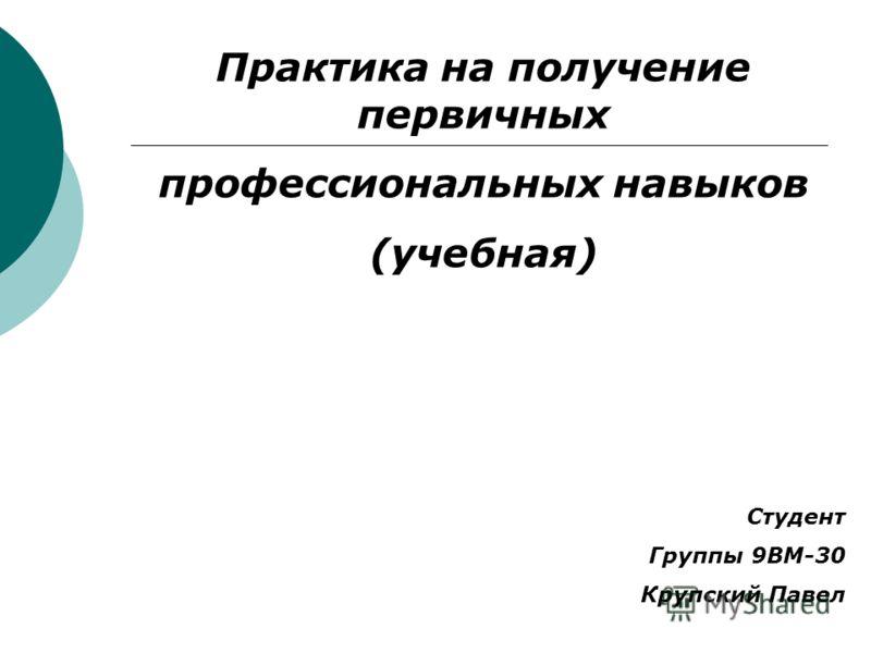Практика на получение первичных профессиональных навыков (учебная) Студент Группы 9ВМ-30 Крупский Павел